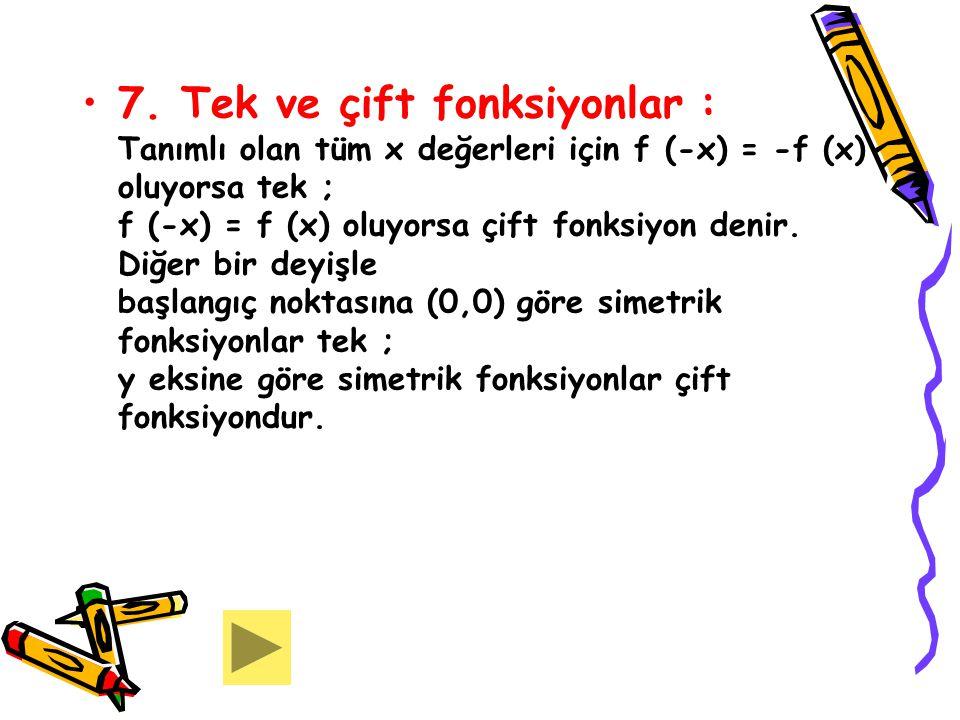 7. Tek ve çift fonksiyonlar : Tanımlı olan tüm x değerleri için f (-x) = -f (x) oluyorsa tek ; f (-x) = f (x) oluyorsa çift fonksiyon denir. Diğer bir