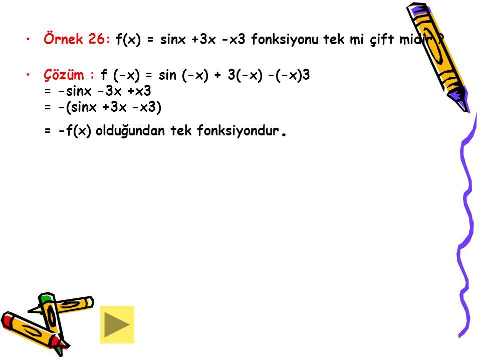 Örnek 26: f(x) = sinx +3x -x3 fonksiyonu tek mi çift midir ? Çözüm : f (-x) = sin (-x) + 3(-x) -(-x)3 = -sinx -3x +x3 = -(sinx +3x -x3) = -f(x) olduğu