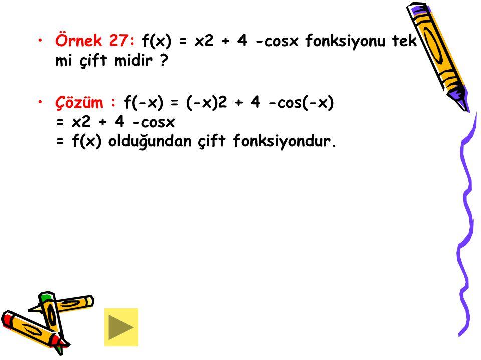 Örnek 27: f(x) = x2 + 4 -cosx fonksiyonu tek mi çift midir ? Çözüm : f(-x) = (-x)2 + 4 -cos(-x) = x2 + 4 -cosx = f(x) olduğundan çift fonksiyondur.