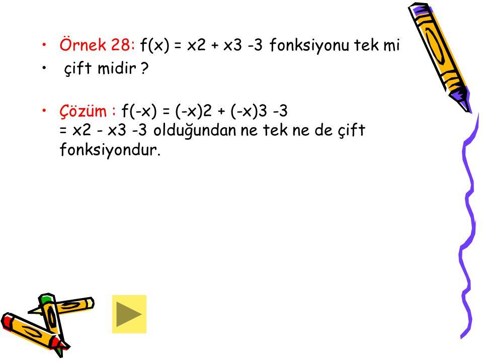 Örnek 28: f(x) = x2 + x3 -3 fonksiyonu tek mi çift midir ? Çözüm : f(-x) = (-x)2 + (-x)3 -3 = x2 - x3 -3 olduğundan ne tek ne de çift fonksiyondur.
