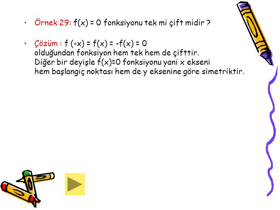 Örnek 29: f(x) = 0 fonksiyonu tek mi çift midir ? Çözüm : f (-x) = f(x) = -f(x) = 0 olduğundan fonksiyon hem tek hem de çifttir. Diğer bir deyişle f(x