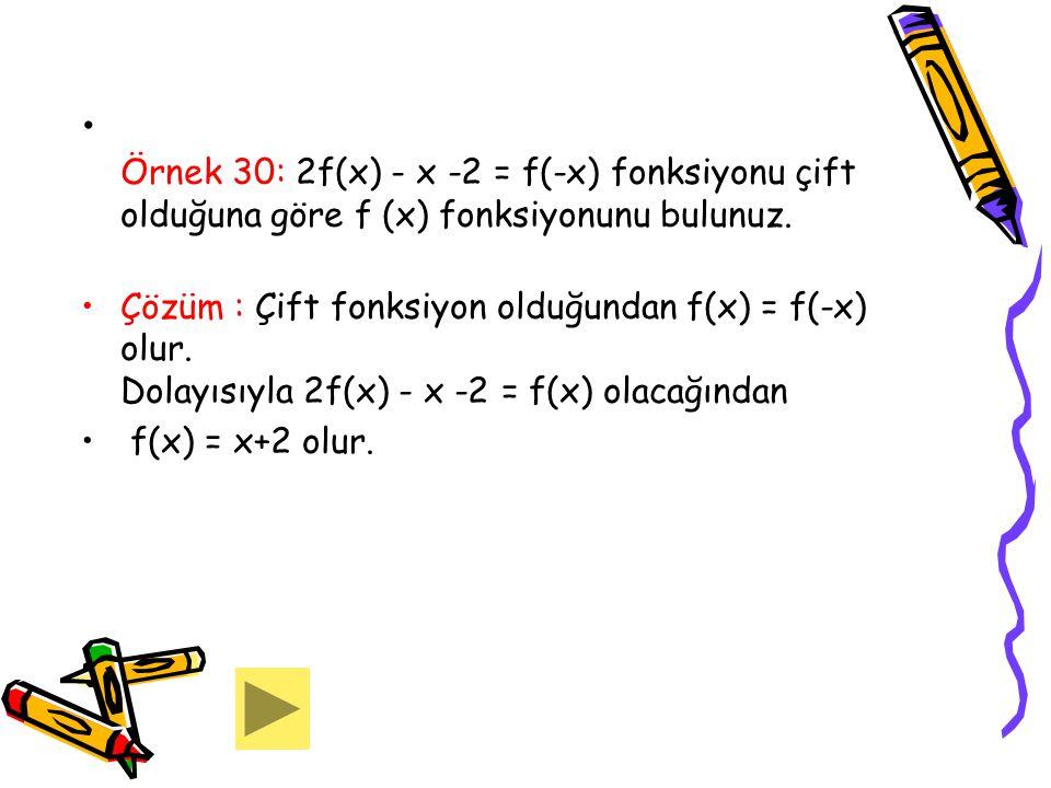 Örnek 30: 2f(x) - x -2 = f(-x) fonksiyonu çift olduğuna göre f (x) fonksiyonunu bulunuz. Çözüm : Çift fonksiyon olduğundan f(x) = f(-x) olur. Dolayısı