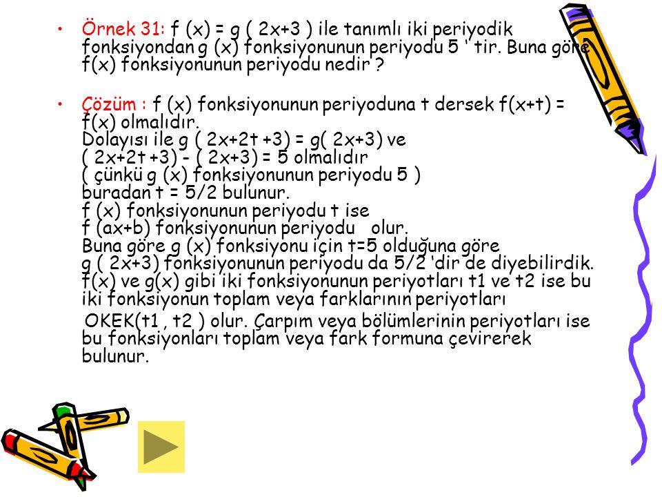 Örnek 31: f (x) = g ( 2x+3 ) ile tanımlı iki periyodik fonksiyondan g (x) fonksiyonunun periyodu 5 ' tir. Buna göre f(x) fonksiyonunun periyodu nedir
