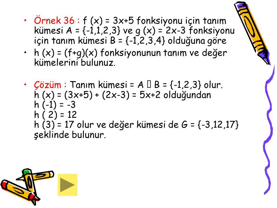 Örnek 36 : f (x) = 3x+5 fonksiyonu için tanım kümesi A = {-1,1,2,3} ve g (x) = 2x-3 fonksiyonu için tanım kümesi B = {-1,2,3,4} olduğuna göre h (x) =