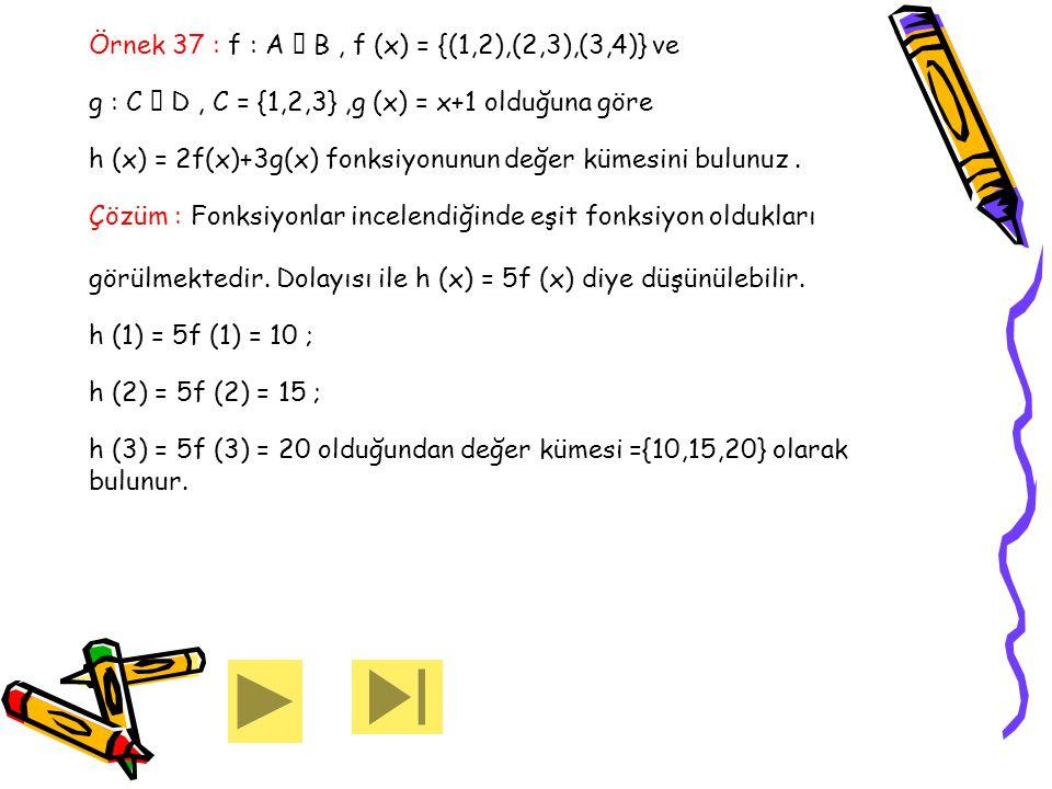 Örnek 37 : f : A  B, f (x) = {(1,2),(2,3),(3,4)} ve g : C  D, C = {1,2,3},g (x) = x+1 olduğuna göre h (x) = 2f(x)+3g(x) fonksiyonunun değer kümesini