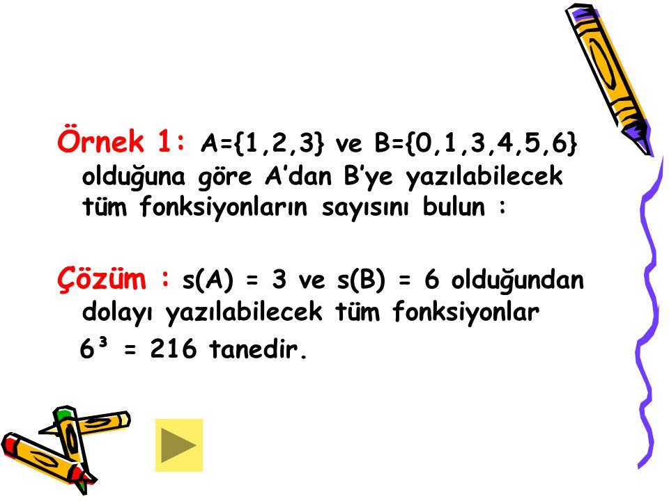 Örnek 1: A={1,2,3} ve B={0,1,3,4,5,6} olduğuna göre A'dan B'ye yazılabilecek tüm fonksiyonların sayısını bulun : Çözüm : s(A) = 3 ve s(B) = 6 olduğund
