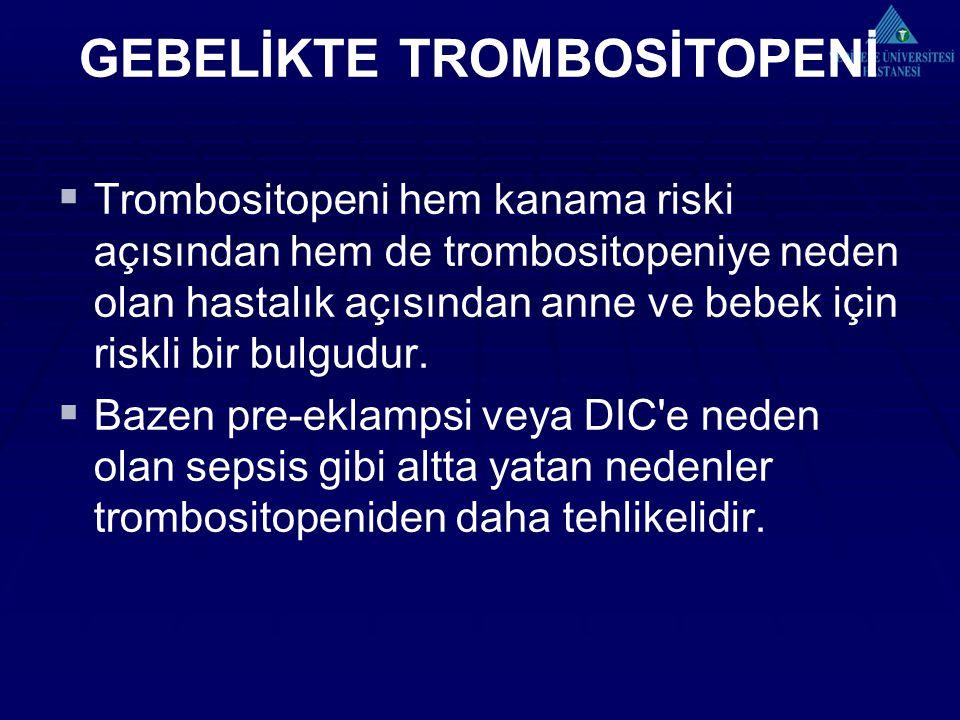 GEBELİKTE TROMBOSİTOPENİ  Trombositopeni hem kanama riski açısından hem de trombositopeniye neden olan hastalık açısından anne ve bebek için riskli bir bulgudur.