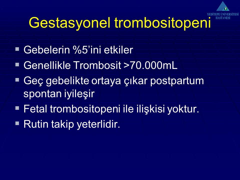 Gestasyonel trombositopeni  Gebelerin %5'ini etkiler  Genellikle Trombosit >70.000mL  Geç gebelikte ortaya çıkar postpartum spontan iyileşir  Fetal trombositopeni ile ilişkisi yoktur.