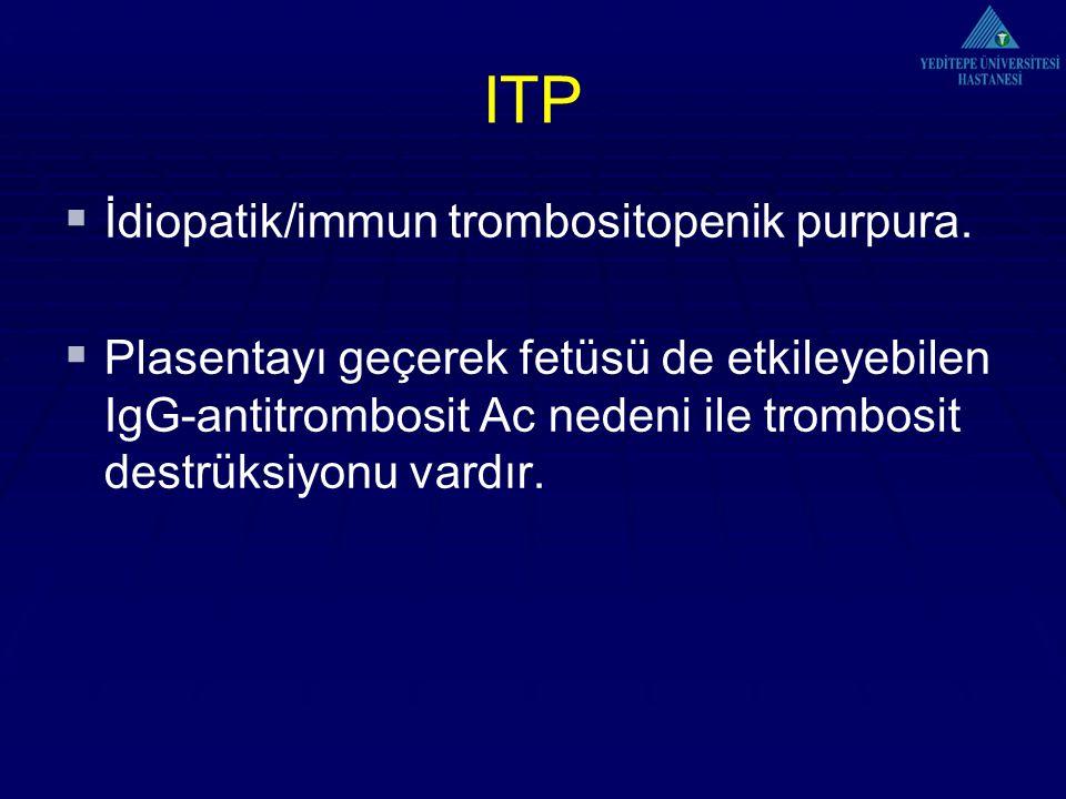 ITP  İdiopatik/immun trombositopenik purpura.  Plasentayı geçerek fetüsü de etkileyebilen IgG-antitrombosit Ac nedeni ile trombosit destrüksiyonu va
