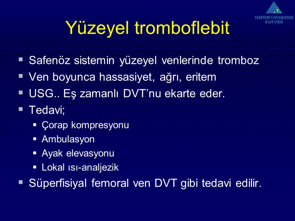 Yüzeyel tromboflebit  Safenöz sistemin yüzeyel venlerinde tromboz  Ven boyunca hassasiyet, ağrı, eritem  USG.. Eş zamanlı DVT'nu ekarte eder.  Ted
