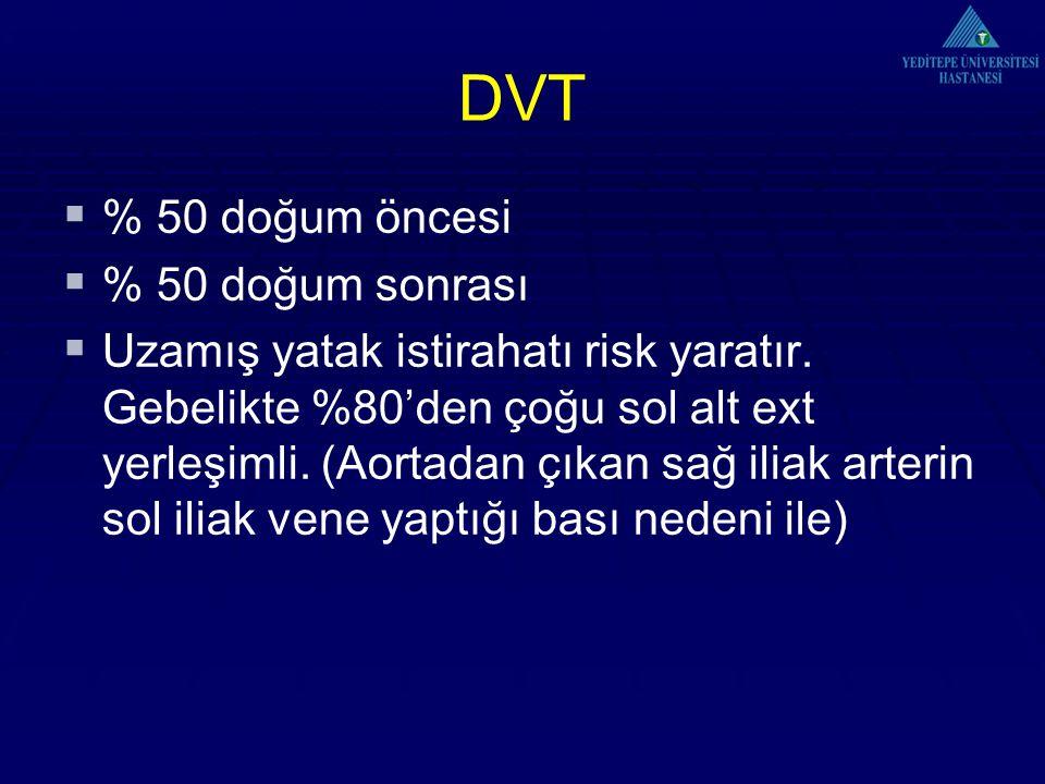 DVT  % 50 doğum öncesi  % 50 doğum sonrası  Uzamış yatak istirahatı risk yaratır. Gebelikte %80'den çoğu sol alt ext yerleşimli. (Aortadan çıkan sa