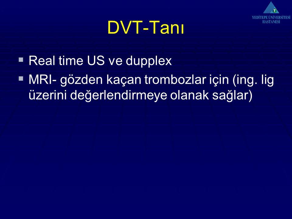 DVT-Tanı  Real time US ve dupplex  MRI- gözden kaçan trombozlar için (ing. lig üzerini değerlendirmeye olanak sağlar)