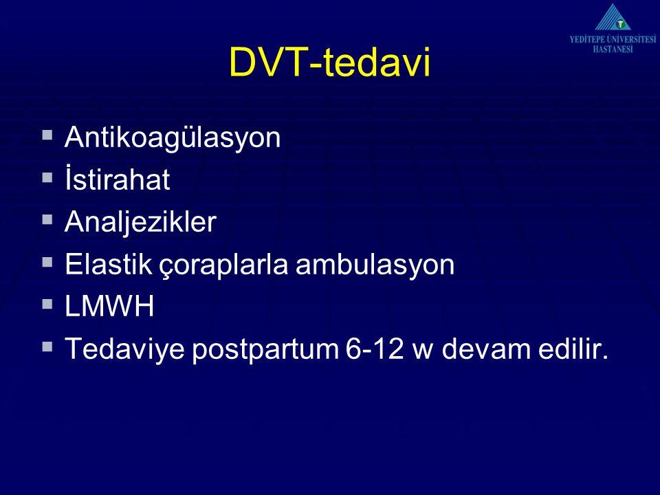 DVT-tedavi  Antikoagülasyon  İstirahat  Analjezikler  Elastik çoraplarla ambulasyon  LMWH  Tedaviye postpartum 6-12 w devam edilir.