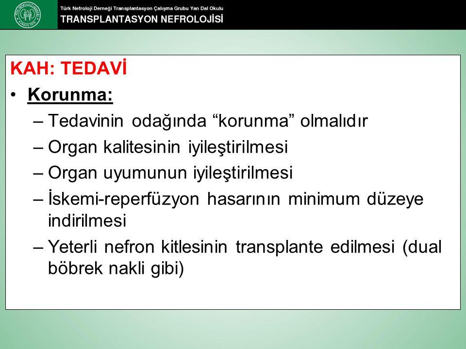 KAH: TEDAVİ Korunma: –Tedavinin odağında korunma olmalıdır –Organ kalitesinin iyileştirilmesi –Organ uyumunun iyileştirilmesi –İskemi-reperfüzyon hasarının minimum düzeye indirilmesi –Yeterli nefron kitlesinin transplante edilmesi (dual böbrek nakli gibi)