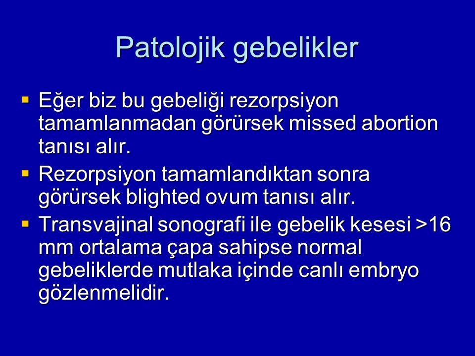 Patolojik gebelikler  Eğer biz bu gebeliği rezorpsiyon tamamlanmadan görürsek missed abortion tanısı alır.  Rezorpsiyon tamamlandıktan sonra görürse