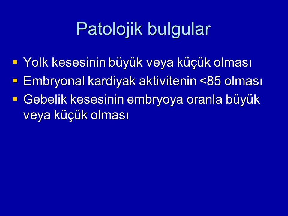 Patolojik bulgular  Yolk kesesinin büyük veya küçük olması  Embryonal kardiyak aktivitenin <85 olması  Gebelik kesesinin embryoya oranla büyük veya