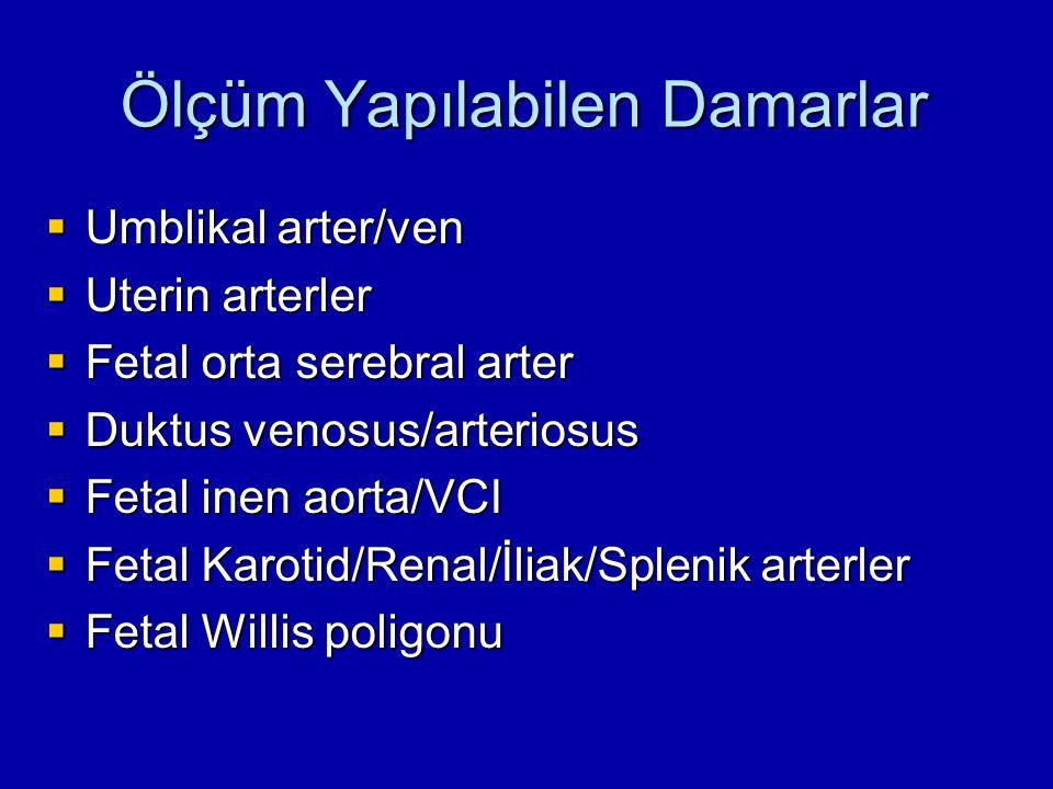 Ölçüm Yapılabilen Damarlar  Umblikal arter/ven  Uterin arterler  Fetal orta serebral arter  Duktus venosus/arteriosus  Fetal inen aorta/VCI  Fetal Karotid/Renal/İliak/Splenik arterler  Fetal Willis poligonu