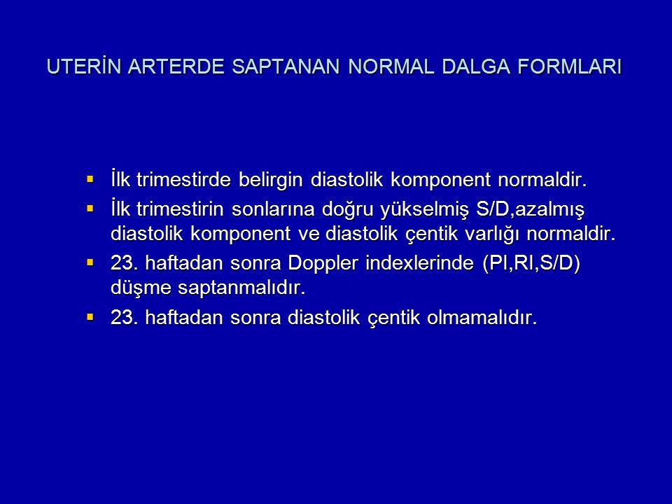 UTERİN ARTERDE SAPTANAN NORMAL DALGA FORMLARI  İlk trimestirde belirgin diastolik komponent normaldir.  İlk trimestirin sonlarına doğru yükselmiş S/