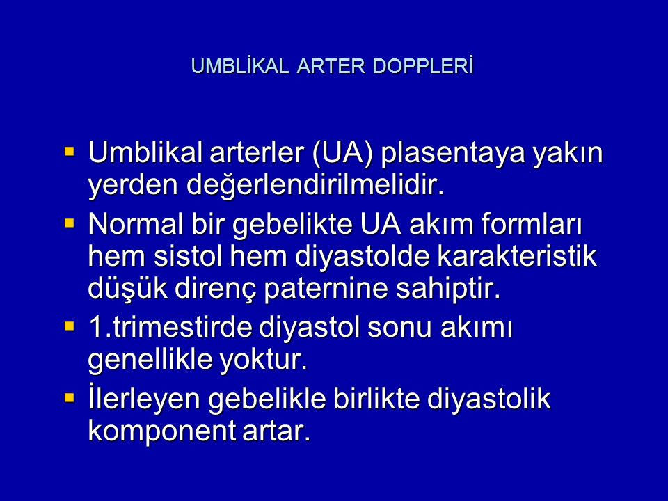 UMBLİKAL ARTER DOPPLERİ  Umblikal arterler (UA) plasentaya yakın yerden değerlendirilmelidir.  Normal bir gebelikte UA akım formları hem sistol hem