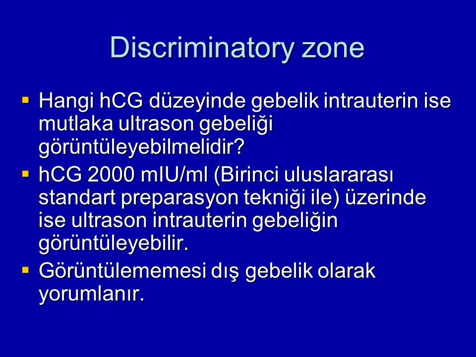Discriminatory zone  Hangi hCG düzeyinde gebelik intrauterin ise mutlaka ultrason gebeliği görüntüleyebilmelidir?  hCG 2000 mIU/ml (Birinci uluslara