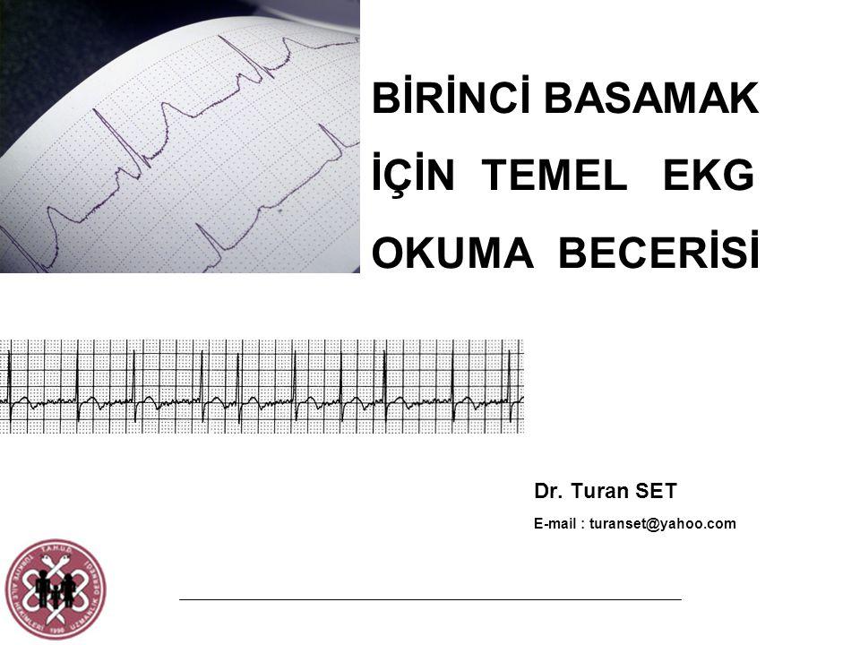 BİRİNCİ BASAMAK İÇİN TEMEL EKG OKUMA BECERİSİ Dr. Turan SET E-mail : turanset@yahoo.com