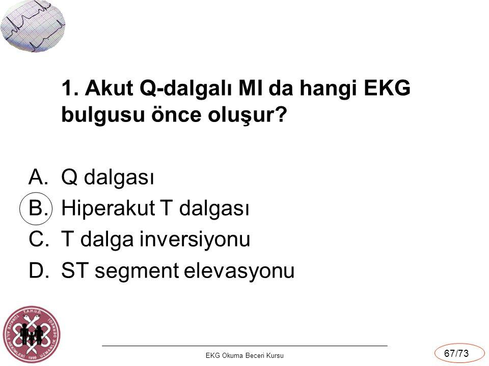 EKG Okuma Beceri Kursu 67/73 1. Akut Q-dalgalı MI da hangi EKG bulgusu önce oluşur? A.Q dalgası B.Hiperakut T dalgası C.T dalga inversiyonu D.ST segme