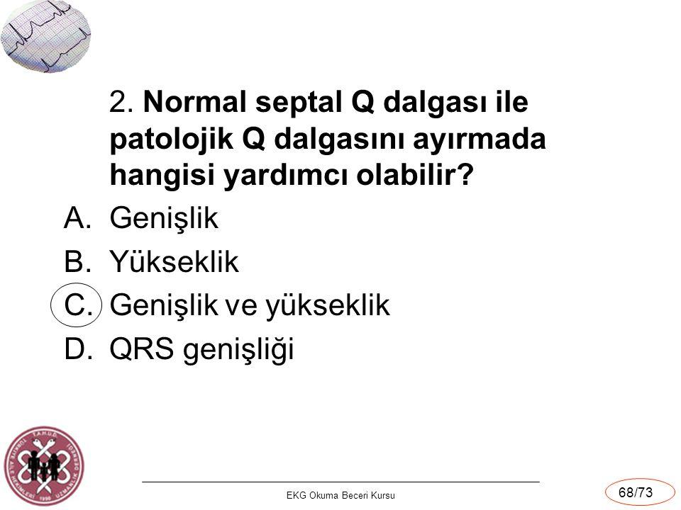 EKG Okuma Beceri Kursu 68/73 2. Normal septal Q dalgası ile patolojik Q dalgasını ayırmada hangisi yardımcı olabilir? A.Genişlik B.Yükseklik C.Genişli