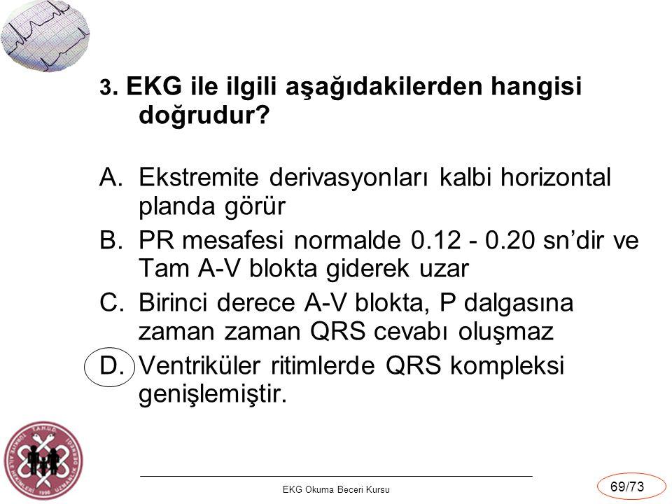 EKG Okuma Beceri Kursu 69/73 3. EKG ile ilgili aşağıdakilerden hangisi doğrudur? A.Ekstremite derivasyonları kalbi horizontal planda görür B.PR mesafe