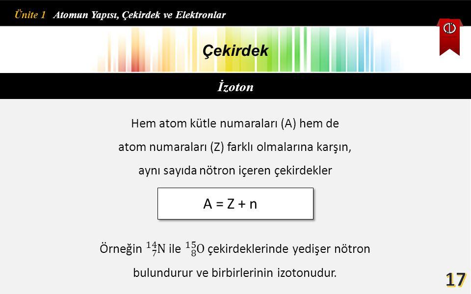 İzoton Çekirdek Hem atom kütle numaraları (A) hem de atom numaraları (Z) farklı olmalarına karşın, aynı sayıda nötron içeren çekirdekler A = Z + n Üni