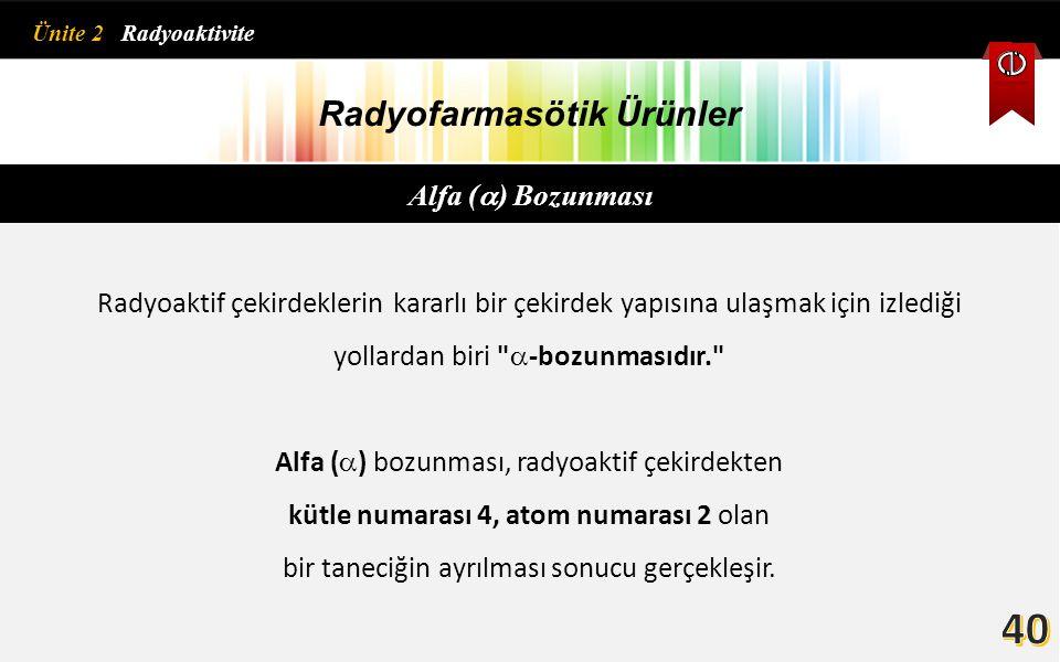 Radyofarmasötik Ürünler Alfa (  ) Bozunması Radyoaktif çekirdeklerin kararlı bir çekirdek yapısına ulaşmak için izlediği yollardan biri