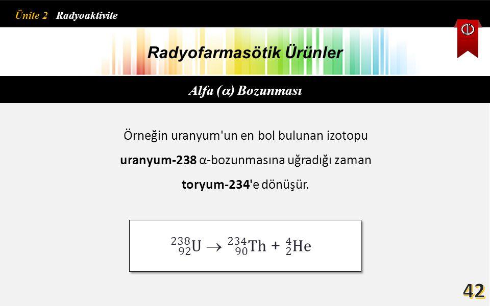 Radyofarmasötik Ürünler Alfa (  ) Bozunması Örneğin uranyum'un en bol bulunan izotopu uranyum-238 α-bozunmasına uğradığı zaman toryum-234'e dönüşür.