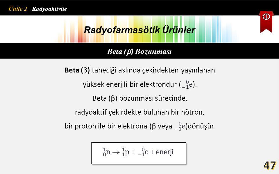 Radyofarmasötik Ürünler Beta (  ) Bozunması Nötron/proton oranı çok yüksek radyoaktif çekirdeklerde, beta bozunması n/p oranının azalmasına ve bu azalma nedeniyle kararlılık artışına neden olur.