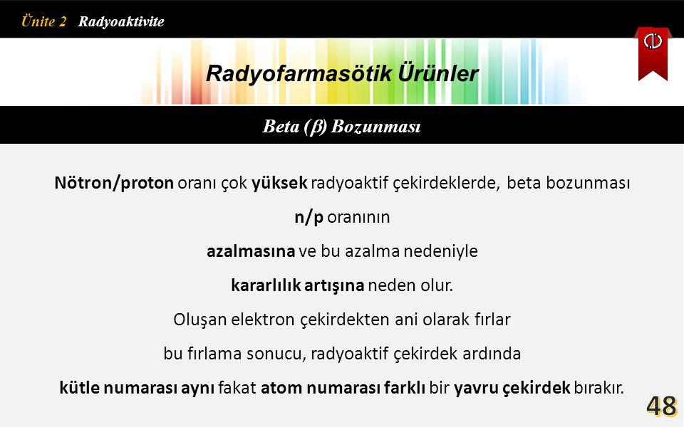 Radyofarmasötik Ürünler Beta (  ) Bozunması Nötron/proton oranı çok yüksek radyoaktif çekirdeklerde, beta bozunması n/p oranının azalmasına ve bu aza