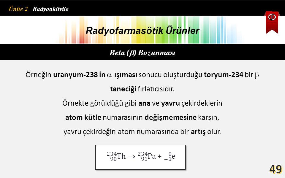 Radyofarmasötik Ürünler Beta (  ) Bozunması Örneğin uranyum-238 in  -ışıması sonucu oluşturduğu toryum-234 bir  taneciği fırlatıcısıdır. Örnekte gö