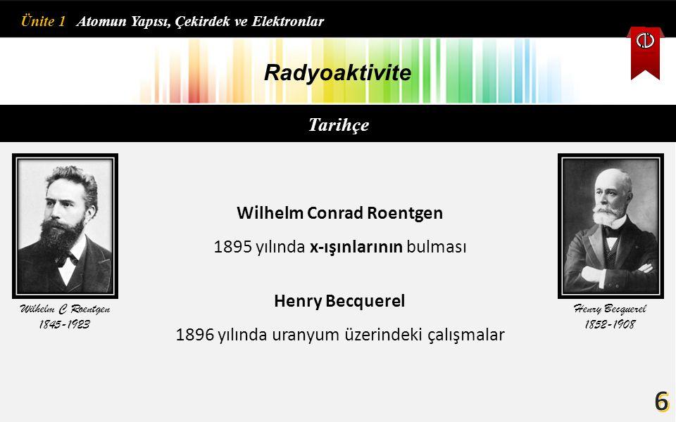 Radyoaktivite Tarihçe Wilhelm Conrad Roentgen 1895 yılında x-ışınlarının bulması Henry Becquerel 1896 yılında uranyum üzerindeki çalışmalar Wilhelm C