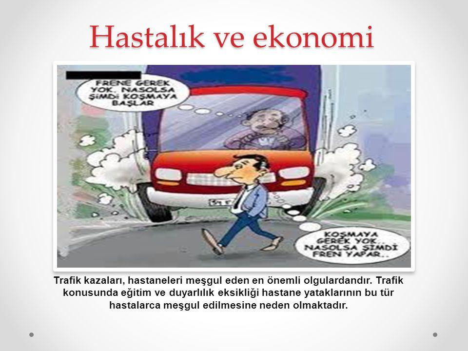 Hastalık ve ekonomi Trafik kazaları, hastaneleri meşgul eden en önemli olgulardandır. Trafik konusunda eğitim ve duyarlılık eksikliği hastane yataklar