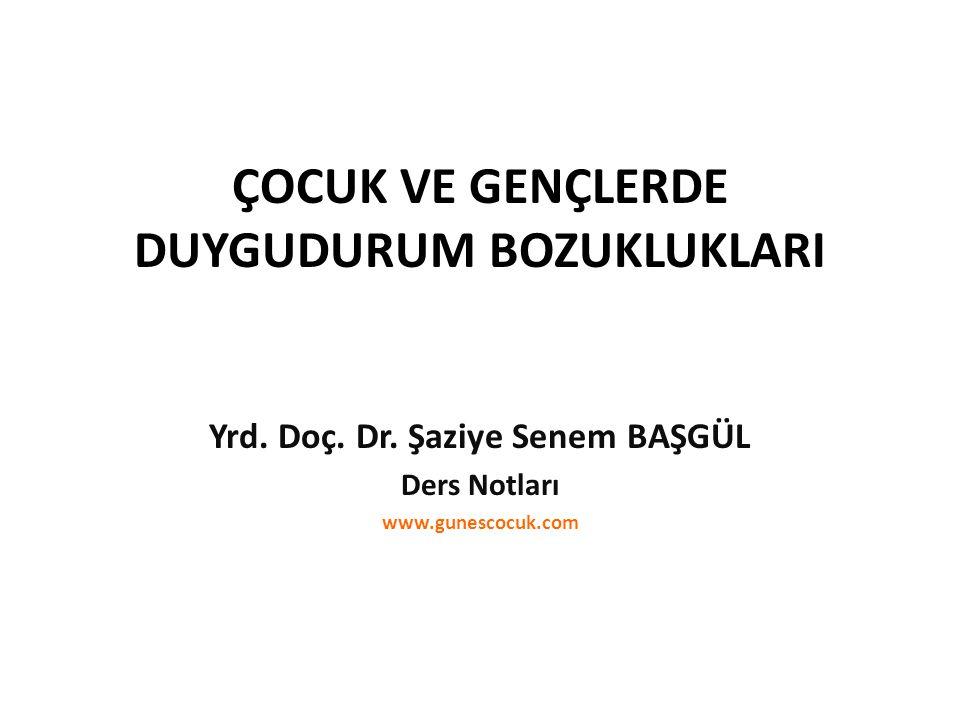 ÇOCUK VE GENÇLERDE DUYGUDURUM BOZUKLUKLARI Yrd. Doç. Dr. Şaziye Senem BAŞGÜL Ders Notları www.gunescocuk.com