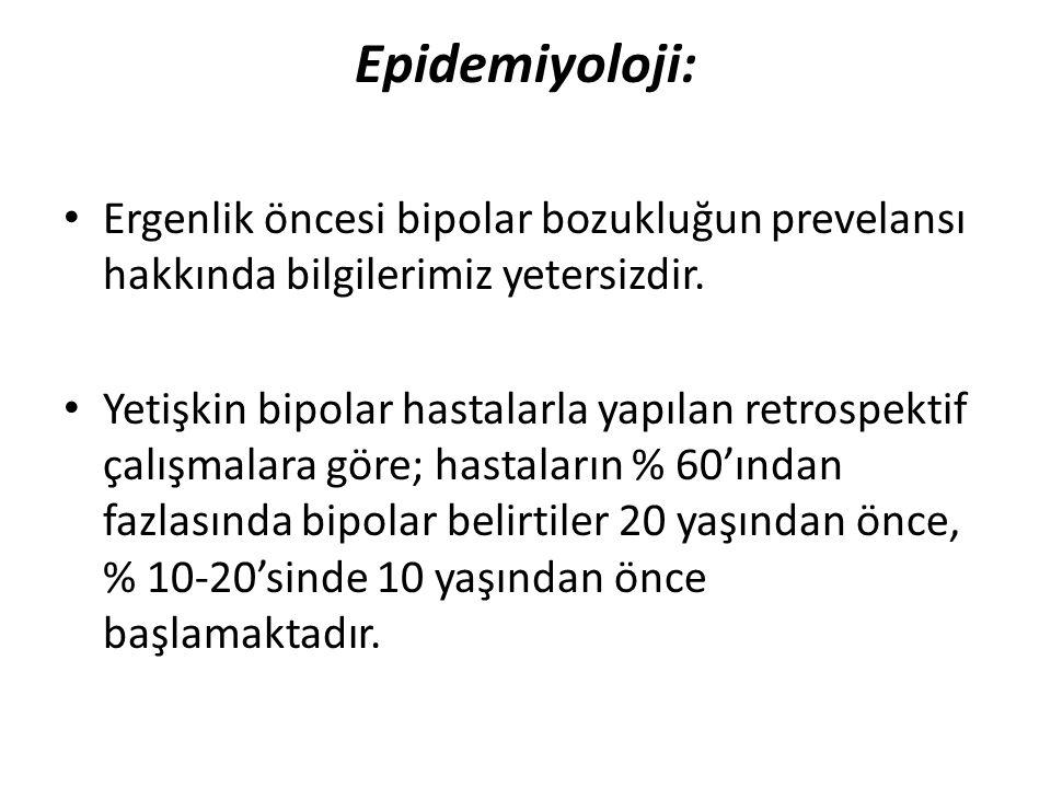 Epidemiyoloji: Ergenlik öncesi bipolar bozukluğun prevelansı hakkında bilgilerimiz yetersizdir. Yetişkin bipolar hastalarla yapılan retrospektif çalış