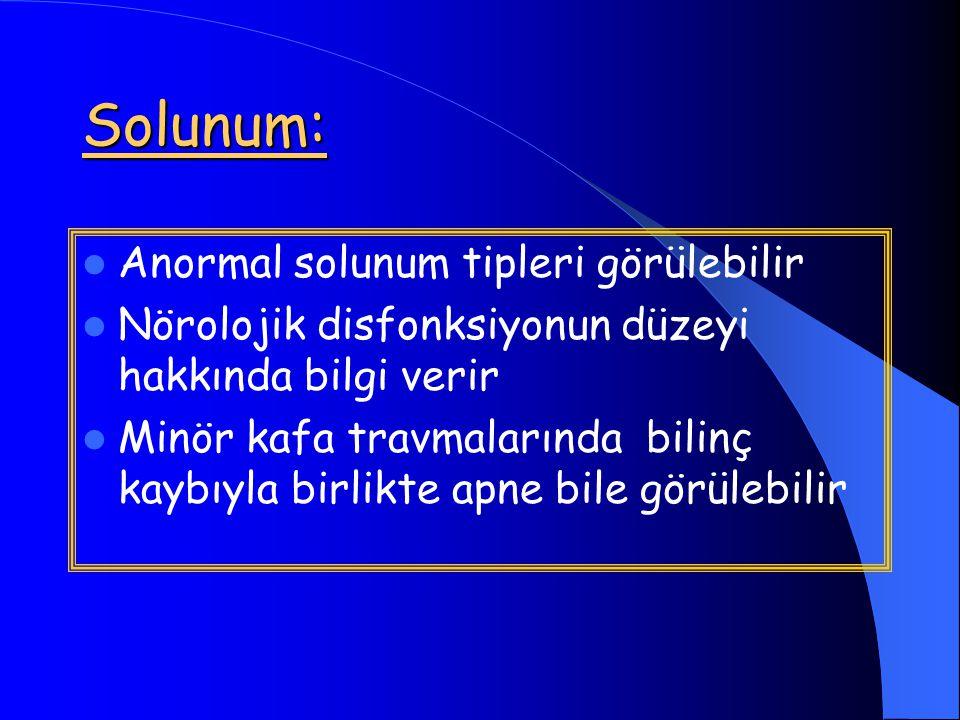 Solunum: Anormal solunum tipleri görülebilir Nörolojik disfonksiyonun düzeyi hakkında bilgi verir Minör kafa travmalarında bilinç kaybıyla birlikte apne bile görülebilir