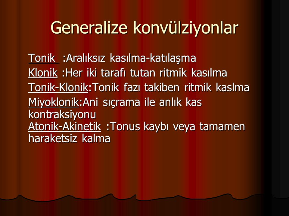 Generalize konvülziyonlar Tonik :Aralıksız kasılma-katılaşma Klonik :Her iki tarafı tutan ritmik kasılma Tonik-Klonik:Tonik fazı takiben ritmik kaslma