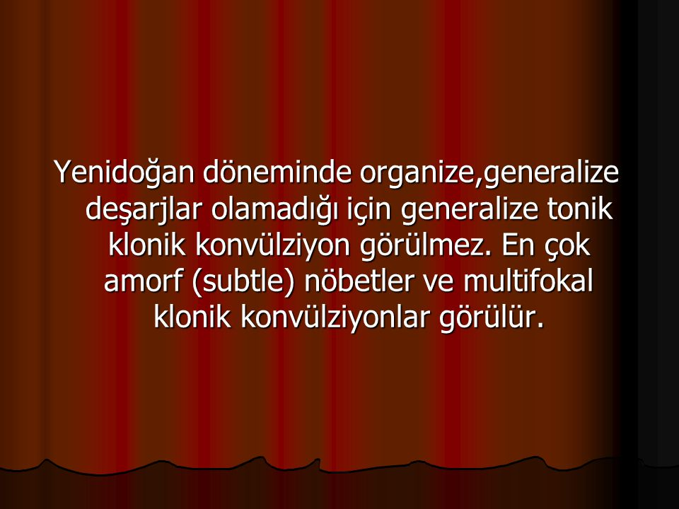 Yenidoğan döneminde organize,generalize deşarjlar olamadığı için generalize tonik klonik konvülziyon görülmez. En çok amorf (subtle) nöbetler ve multi