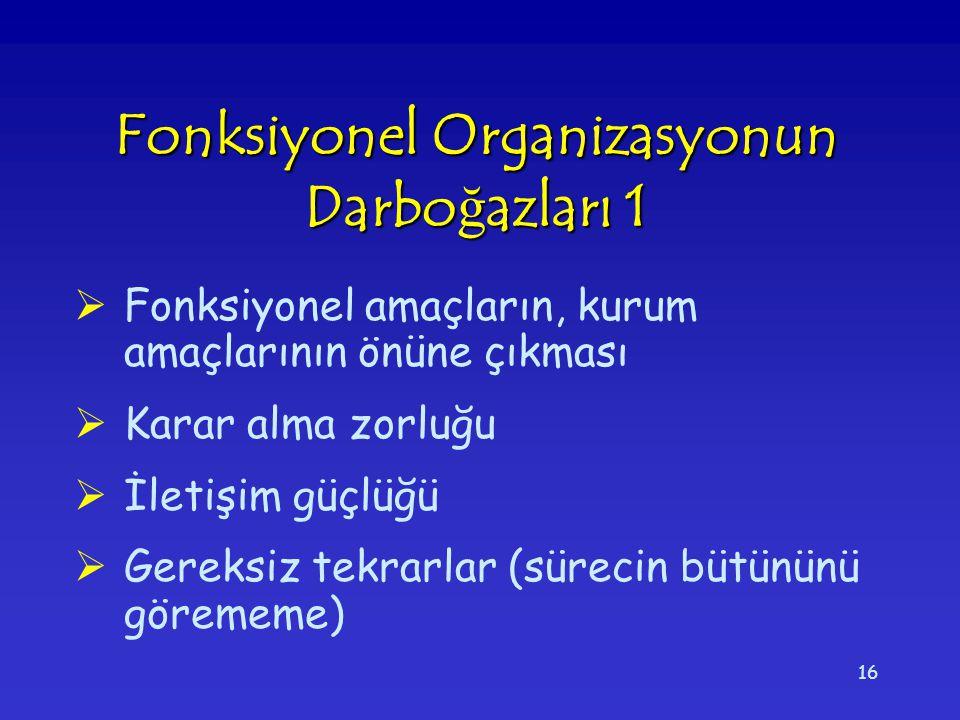 16 Fonksiyonel Organizasyonun Darbo ğ azları 1  Fonksiyonel amaçların, kurum amaçlarının önüne çıkması  Karar alma zorluğu  İletişim güçlüğü  Gere