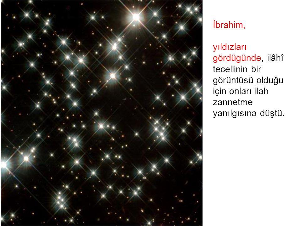İbrahim, yıldızları gördügünde, ilâhî tecellinin bir görüntüsü olduğu için onları ilah zannetme yanılgısına düştü.