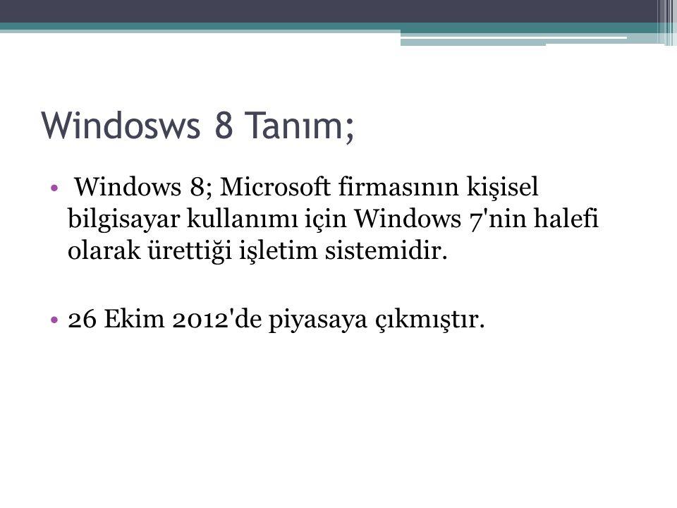 Windosws 8 Tanım; Windows 8; Microsoft firmasının kişisel bilgisayar kullanımı için Windows 7 nin halefi olarak ürettiği işletim sistemidir.