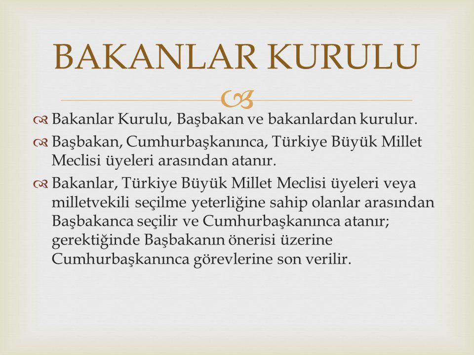  Bakanlar Kurulu, Başbakan ve bakanlardan kurulur.  Başbakan, Cumhurbaşkanınca, Türkiye Büyük Millet Meclisi üyeleri arasından atanır.  Bakanlar,