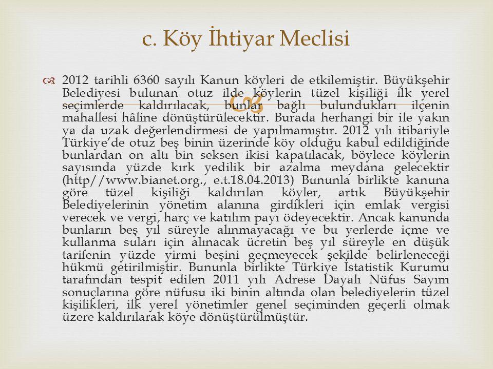   2012 tarihli 6360 sayılı Kanun köyleri de etkilemiştir. Büyükşehir Belediyesi bulunan otuz ilde köylerin tüzel kişiliği ilk yerel seçimlerde kaldı