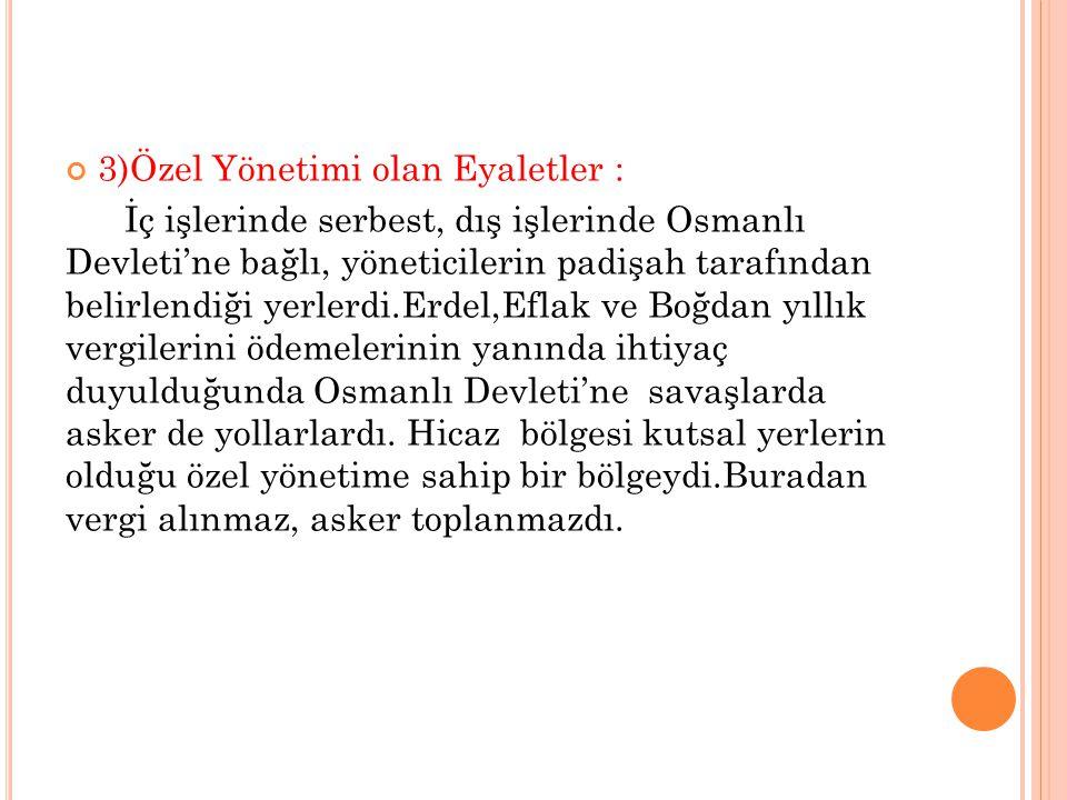 3)Özel Yönetimi olan Eyaletler : İç işlerinde serbest, dış işlerinde Osmanlı Devleti'ne bağlı, yöneticilerin padişah tarafından belirlendiği yerlerdi.