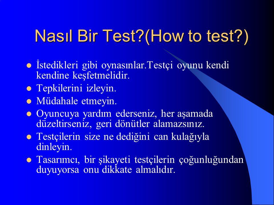 Nasıl Bir Test?(How to test?) İstedikleri gibi oynasınlar.Testçi oyunu kendi kendine keşfetmelidir. Tepkilerini izleyin. Müdahale etmeyin. Oyuncuya ya