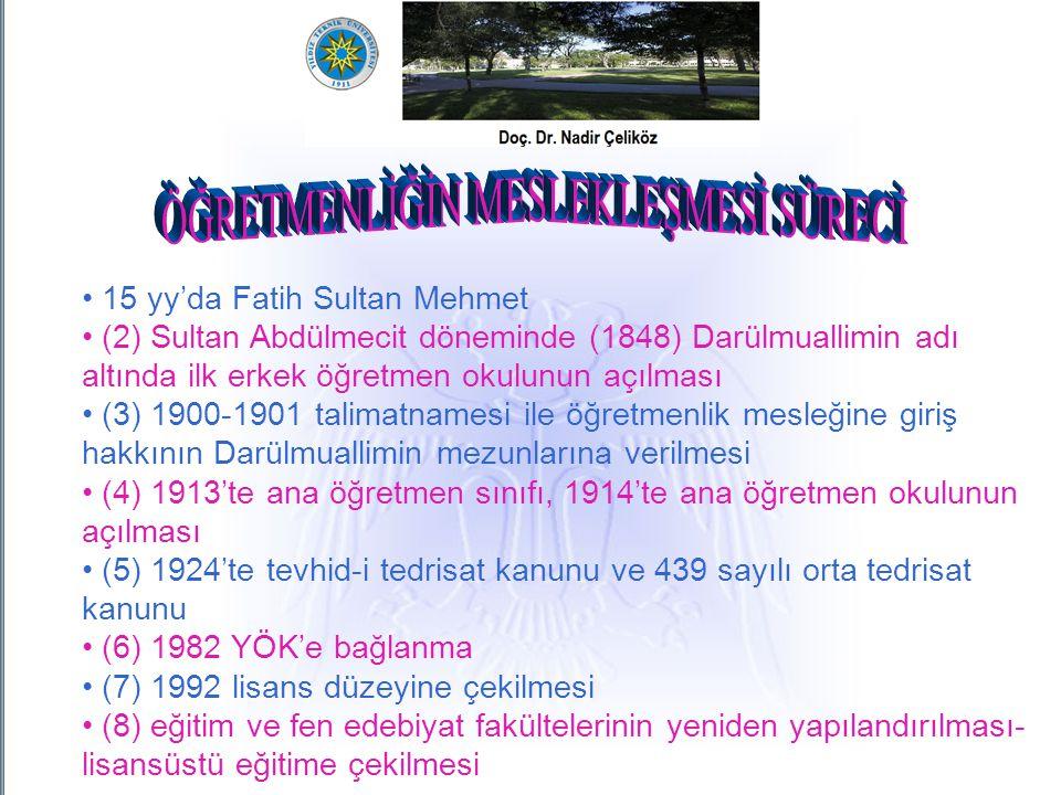 15 yy'da Fatih Sultan Mehmet (2) Sultan Abdülmecit döneminde (1848) Darülmuallimin adı altında ilk erkek öğretmen okulunun açılması (2) Sultan Abdülmecit döneminde (1848) Darülmuallimin adı altında ilk erkek öğretmen okulunun açılması (3) 1900-1901 talimatnamesi ile öğretmenlik mesleğine giriş hakkının Darülmuallimin mezunlarına verilmesi (3) 1900-1901 talimatnamesi ile öğretmenlik mesleğine giriş hakkının Darülmuallimin mezunlarına verilmesi (4) 1913'te ana öğretmen sınıfı, 1914'te ana öğretmen okulunun açılması (4) 1913'te ana öğretmen sınıfı, 1914'te ana öğretmen okulunun açılması (5) 1924'te tevhid-i tedrisat kanunu ve 439 sayılı orta tedrisat kanunu (5) 1924'te tevhid-i tedrisat kanunu ve 439 sayılı orta tedrisat kanunu (6) 1982 YÖK'e bağlanma (7) 1992 lisans düzeyine çekilmesi (8) eğitim ve fen edebiyat fakültelerinin yeniden yapılandırılması- lisansüstü eğitime çekilmesi (8) eğitim ve fen edebiyat fakültelerinin yeniden yapılandırılması- lisansüstü eğitime çekilmesi