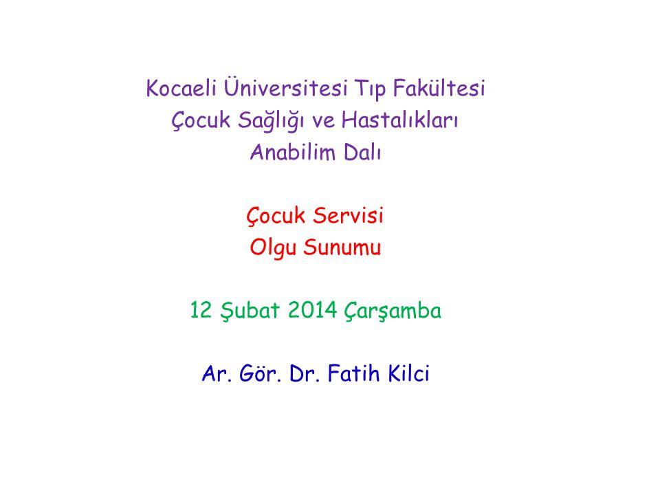 Kocaeli Üniversitesi Tıp Fakültesi Çocuk Sağlığı ve Hastalıkları Anabilim Dalı Çocuk Servisi Olgu Sunumu 12 Şubat 2014 Çarşamba Ar. Gör. Dr. Fatih Kil